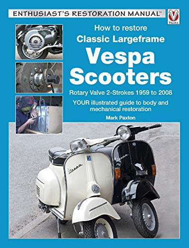 How to Restore Classic Largeframe Vespa Scooters: Rotary Valve 2-Strokes 1959 to 2008 (Enthusiast