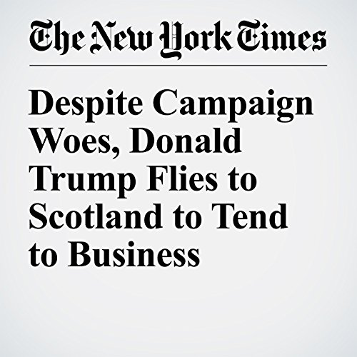 Despite Campaign Woes, Donald Trump Flies to Scotland to Tend to Business Interests cover art