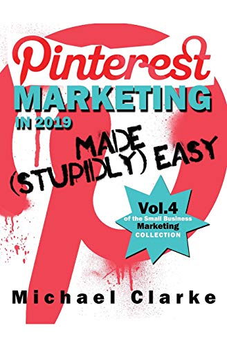 Pinterest Marketing in 2019 Made (Stupidly) Easy (Vol. 4 of the Small Business Marketing Collection, Band 4)