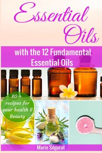 Essential Oils for Beginners: with the 12 Fundamental Essential Oils...