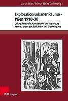 Exploration Urbaner Raume - Wien 1918-38: Alltagskulturelle, Kunstlerische Und Literarische Vermessungen Der Stadt in Der Zwischenkriegszeit