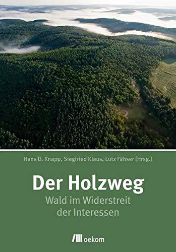 Der Holzweg: Wald im Widerstreit der Interessen