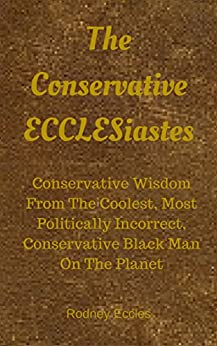 The Conservative ECCLESiastes: Logic and Wisdom from the Coolest, Most Politically Incorrect, Conservative Black Man on the Planet by [Rodney Eccles]