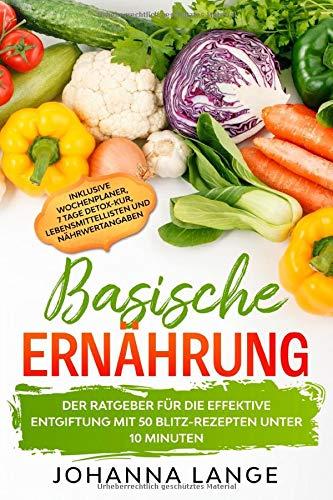Basische Ernährung: Der Ratgeber für die effektive Entgiftung mit 50 Blitz-Rezepten unter 10 Minuten - Inklusive Wochenplaner, 7 Tage Detox-Kur, Lebensmittellisten und Nährwertangaben