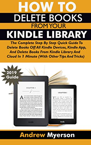 HOW TO DELETE BOOKS FROM YOUR KINDLE LIBRARY: The Complete Step By Step Quick Guide To Delete Books Off All Kindle Devices, App, Kindle Library And Cloud ... Other Tips and Tricks) (English Edition)