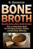 Bone Broth Benefits & Easy Bone Broth Recipes: How to Make Bone Broth for Anti-Aging, Beauty,...