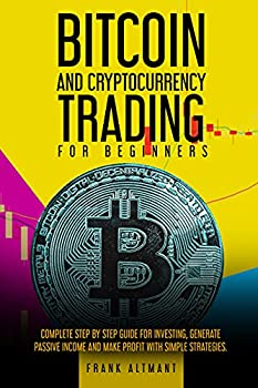BITCOIN AND CRYPTOCURRENCY TRADING FOR BEGINNERS  The Complete STEP-BY-STEP Guide For Investing Generate Passive Income and Make Profit With Simple Strategies