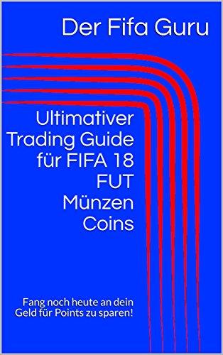 Ultimativer Trading Guide für FIFA 18 FUT Münzen Coins: Fang noch heute an dein Geld für Points zu sparen! (German Edition)