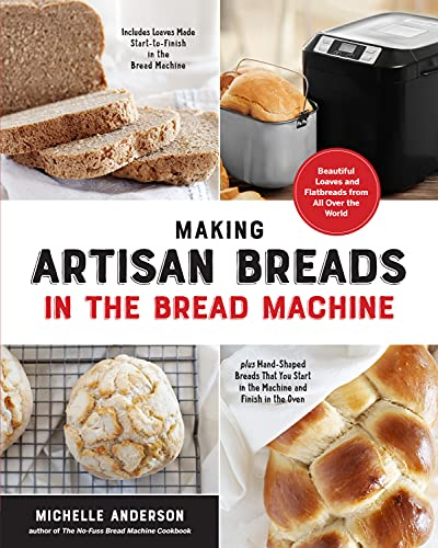 Making Artisan Breads in the Bread Machine: Beautiful Loaves and Flatbreads from All Over the World - Includes Loaves Made Start-to-Finish in the Bread ... Start in the Machine and Finish in the Oven