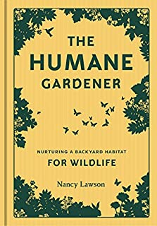 The Humane Gardener: Nurturing a Backyard Habitat for Wildlife (How to Create a Sustainable and Ethical Garden that Promot...