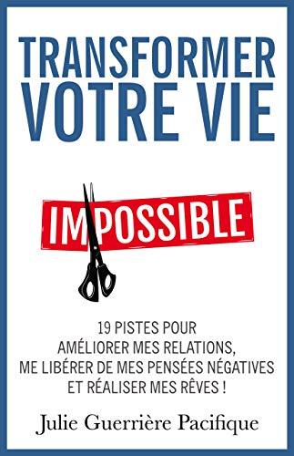 Transformer votre vie: 19 pistes pour améliorer mes relations, me libérer de mes pensées négatives et réaliser mes rêves ! (French Edition)