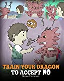Train Your Dragon To Accept NO: Teach Your Dragon To Accept 'No' For An Answer. A Cute Children...