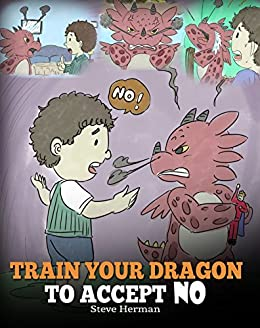 Train Your Dragon To Accept NO: Teach Your Dragon To Accept 'No' For An Answer. A Cute Children Story To Teach Kids About Disagreement, Emotions and Anger Management (My Dragon Books Book 7) by [Steve Herman]