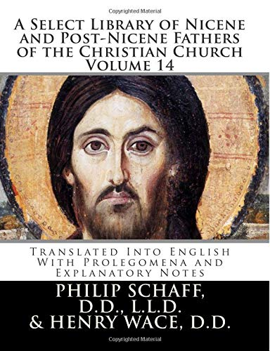 A Select Library of Nicene and Post-Nicene Fathers of the Christian Church: Translated Into English With Prolegomena and Explanatory Notes (Volume 14)