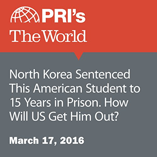 North Korea Sentenced This American Student to 15 Years in Prison. How Will US Get Him Out? audiobook cover art