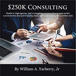 $250k Consulting: Double or Triple Your Income - Start a Consulting Company!     How to Ramp Up Fast, Survive the First Year, Pull In Paying Clients, Gain Trust, and Avoid Breaking the Unwritten Rules              By:                                                                                                                                 William A. Yarberry Jr.                               Narrated by:                                                                                                                                 Jim Seitz                      Length: 3 hrs and 23 mins     1 rating     Overall 5.0