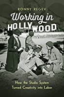 Working in Hollywood: How the Studio System Turned Creativity into Labor