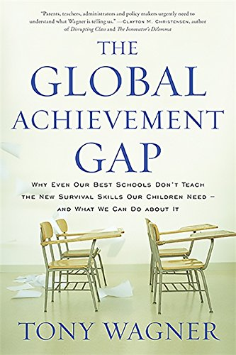 The Global Achievement Gap Why Even Our Best Schools Don T Teach The New Survival Skills Our Children Need And
