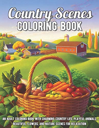 Country Scenes Coloring Book: An Adult Coloring Book with Charming Country Life, Playful Animals, Beautiful Flowers, and Nature Scenes for Relaxation