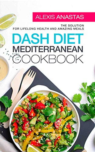 Dash Diet Mediterranean Cookbook: The Solution for Lifelong Health and Amazing Meals