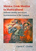 Mexico, from Mestizo to Multicultural: National Identity And Recent Representations of the Conquest