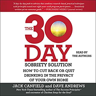 The 30-Day Sobriety Solution     How to Cut Back or Quit Drinking in the Privacy of Your Own Home              By:                                                                                                                                 Jack Canfield,                                                                                        Dave Andrews                               Narrated by:                                                                                                                                 Jack Canfield,                                                                                        Dave Andrews,                                                                                        Bahni Turpin,                   and others                 Length: 15 hrs and 43 mins     195 ratings     Overall 4.6