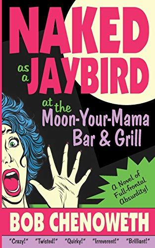 Naked as a Jaybird at the Moon-Your-Mama Bar & Grill: A Novel of Full-Frontal Absurdity
