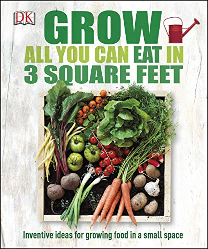 Grow All You Can Eat in 3 Square Feet: Inventive Ideas for Growing Food in a Small Space by [DK]