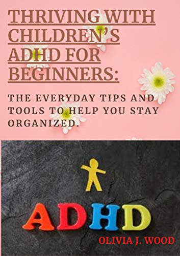 THRIVING WITH CHILDREN'S ADHD FOR BEGINNERS: THE EVERYDAY TIPS AND TOOLS TO HELP YOU STAY ORGANIZE