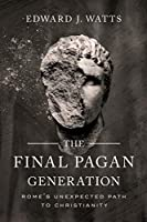 The Final Pagan Generation: Rome's Unexpected Path to Christianity (Transformation of the Classical Heritage)