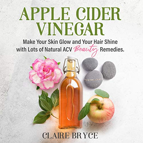 Apple Cider Vinegar: Make Your Skin Glow and Your Hair Shine with Lots of Natural ACV Beauty Remedies.