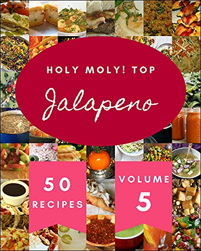 Holy Moly! Top 50 Jalapeno Recipes Volume 5: Jalapeno Cookbook - The Magic to Create Incredible Flavor! (English Edition)