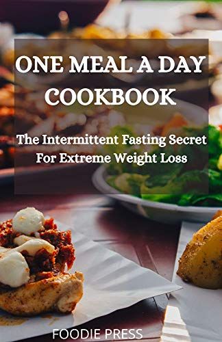 ONE MEAL A DAY COOKBOOK: The Intermittent Fasting Secret For Extreme Weight Loss Diets Loss Maintenance Other Weight
