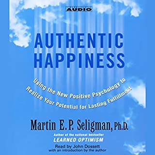 Authentic Happiness     Using the New Positive Psychology to Realize Your Potential for Lasting Fulfillment              Written by:                                                                                                                                 Martin E.P. Seligman Ph.D.                               Narrated by:                                                                                                                                 John Dossett                      Length: 4 hrs and 25 mins     3 ratings     Overall 5.0