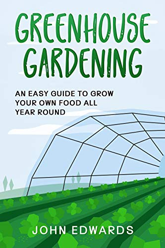 Greenhouse Gardening: An Easy Guide to Grow Your Own Food All Year Round (English Edition)