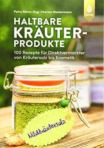 Haltbare Kräuterprodukte: 100 Rezepte für Direktvermarkter von Kräutersalz bis Kosmetik