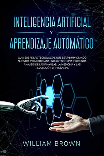 Inteligencia Artificial y Aprendizaje Automático: Guía sobre las tecnologías que están impactando nuestra vida cotidiana, incluyendo una profunda ... 'Artificial Intelligence and Machine Learn