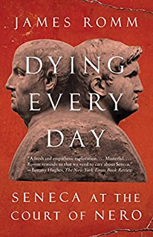 Dying Every Day: Seneca at the Court of Nero by [James S.  Romm]