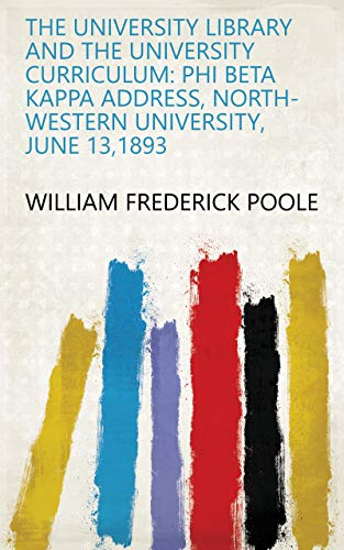 The University Library and the University Curriculum: Phi Beta Kappa Address, North-western University, June 13,1893 (English Edition)