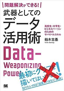 [柏木 吉基]の問題解決ができる! 武器としてのデータ活用術 高校生・大学生・ビジネスパーソンのためのサバイバルスキル