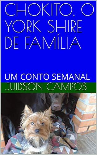 CHOKITO, O YORK SHIRE DE FAMÍLIA: UM CONTO SEMANAL (Portuguese Edition)