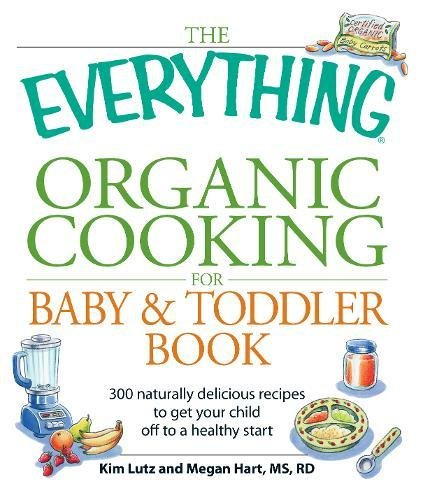 The Everything Organic Cooking for Baby and Toddler Book: 300 Naturally Delicious Recipes to Get Your Child Off to a Healthy Start