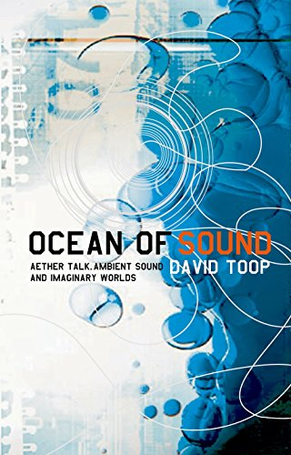 Ocean of Sound: Aether Talk, Ambient Sound and Imaginary Worlds: Ambient sound and radical listening in the age of communication (A Five Star Title)