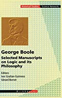 George Boole: Selected Manuscripts on Logic and its Philosophy (Science Networks. Historical Studies (20))
