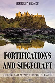Fortifications and Siegecraft: Defense and Attack through the Ages