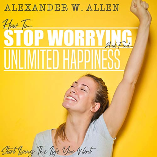 How to Stop Worrying and Find Unlimited Happiness audiobook cover art