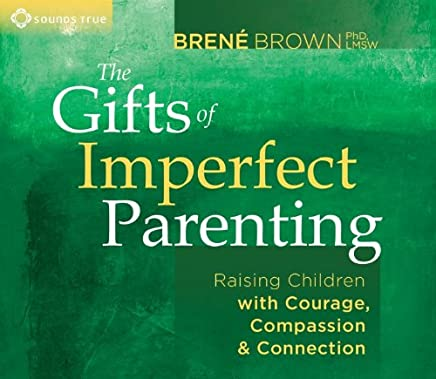 Gifts of Imperfect Parenting: Raising Children with Courage, Compassion, and Connection