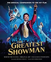 The Greatest Showman - The Official Companion to the Hit Film: Behind the Scenes. Original Art. Exclusive Interviews.