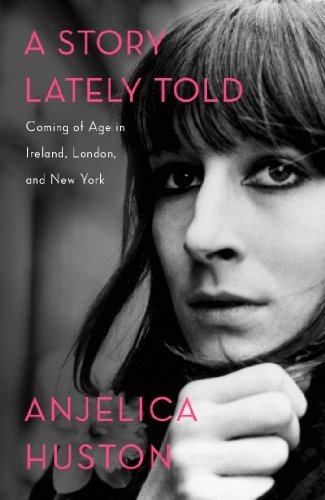 A Story Lately Told: Coming of Age in Ireland, London, and New York by Anjelica Huston (2013-11-19)