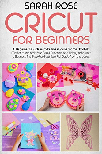 Cricut For Beginners: A Beginner's Guide with Business Ideas for the Market. Improve Your Ability and Master to the Best Your Cricut Machine.The...